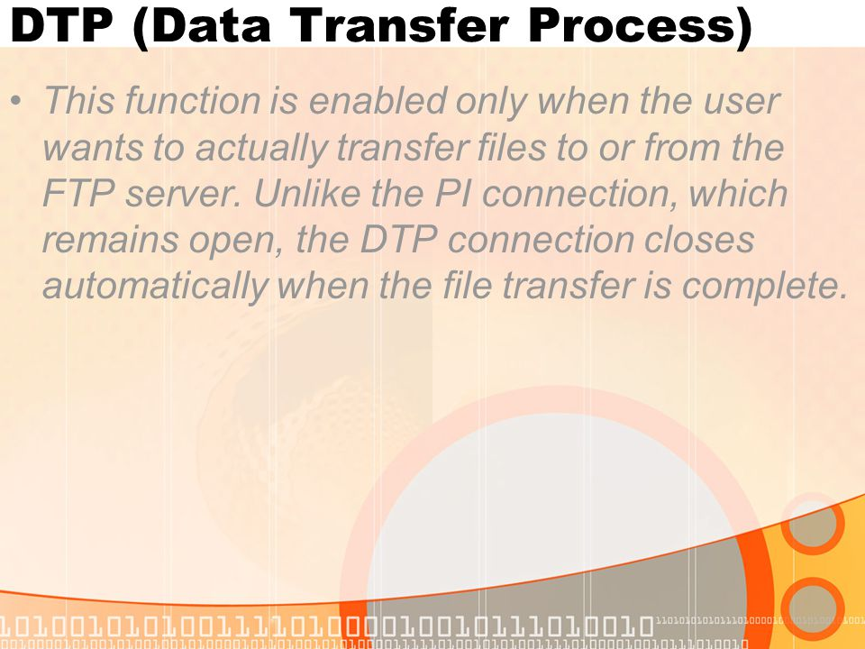 DTP (Data Transfer Process) This function is enabled only when the user wants to actually transfer files to or from the FTP server. Unlike the PI conn