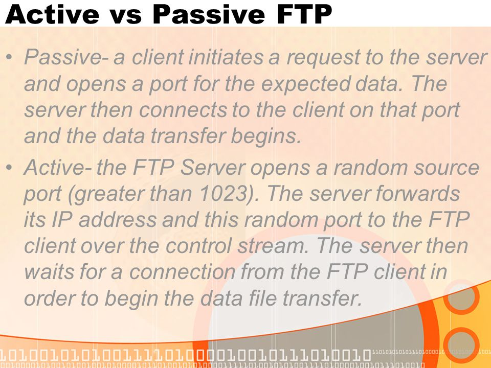 Active vs Passive FTP Passive- a client initiates a request to the server and opens a port for the expected data. The server then connects to the clie