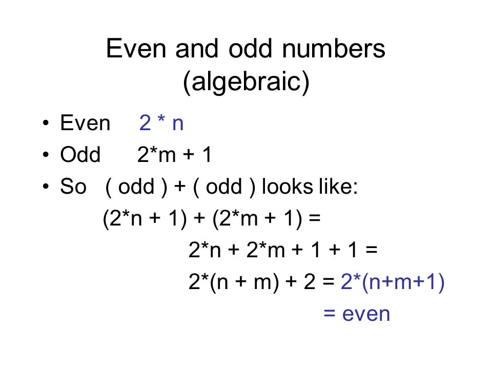 Even and odd numbers (algebraic) Even 2 * n Odd 2*m + 1 So ( odd ) + ( odd ) looks like: (2*n + 1) + (2*m + 1) = 2*n + 2*m + 1 + 1 = 2*(n + m) + 2 = 2*(n+m+1) = even