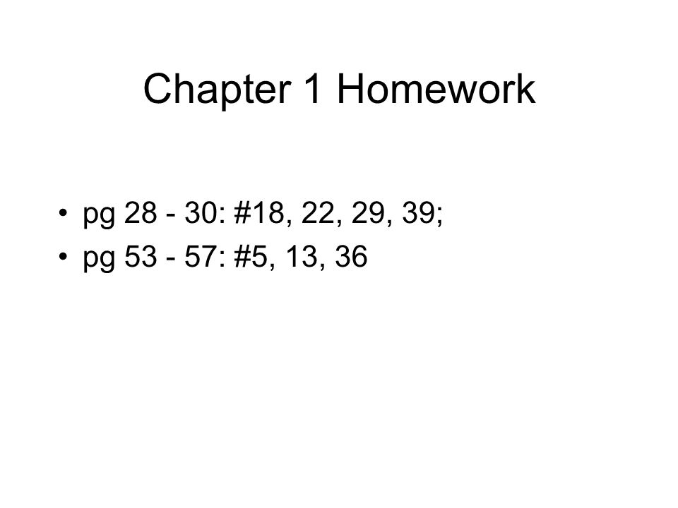 Chapter 1 Homework pg 28 - 30: #18, 22, 29, 39; pg 53 - 57: #5, 13, 36