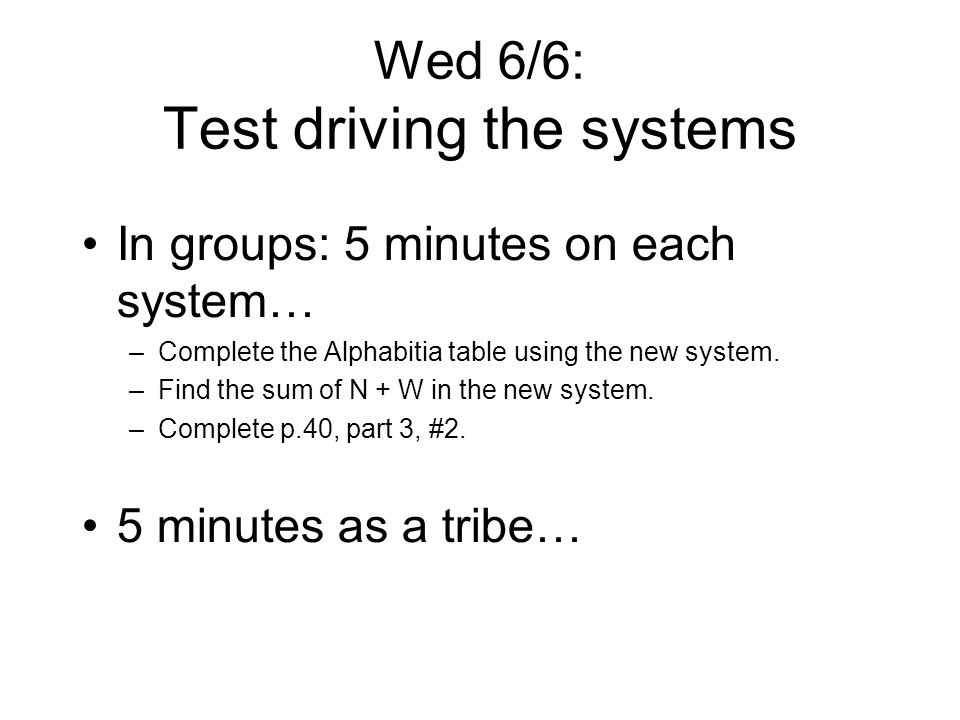 Wed 6/6: Test driving the systems In groups: 5 minutes on each system… –Complete the Alphabitia table using the new system.
