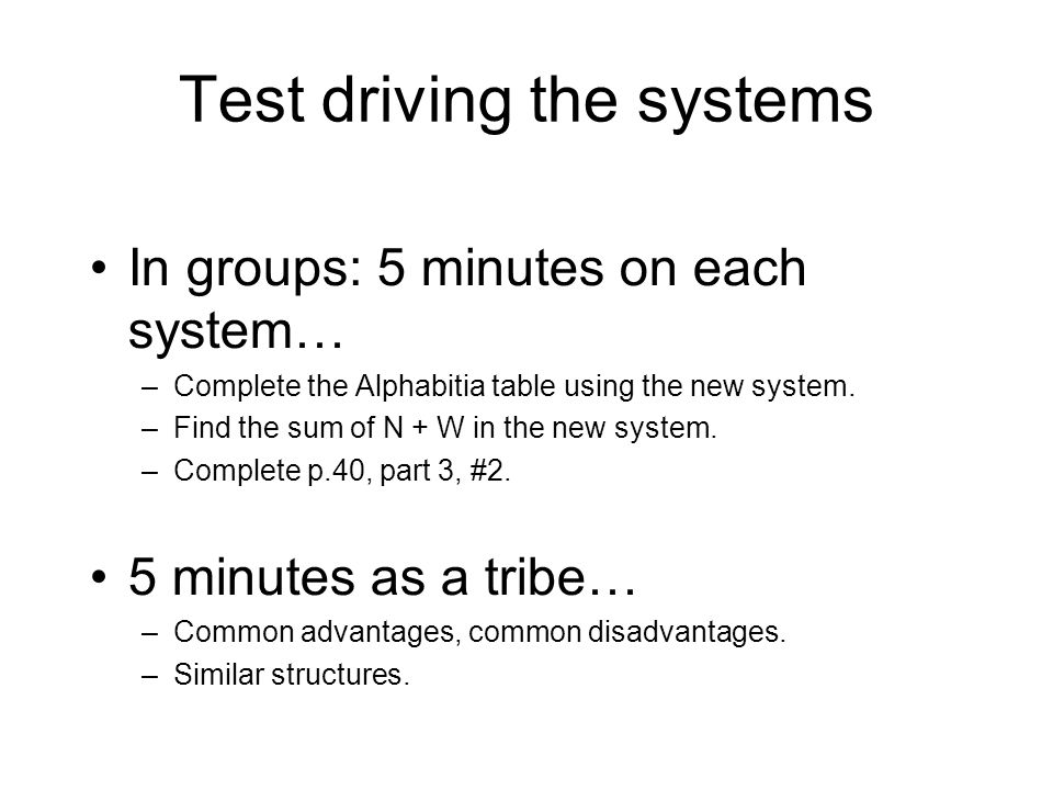 Test driving the systems In groups: 5 minutes on each system… –Complete the Alphabitia table using the new system.