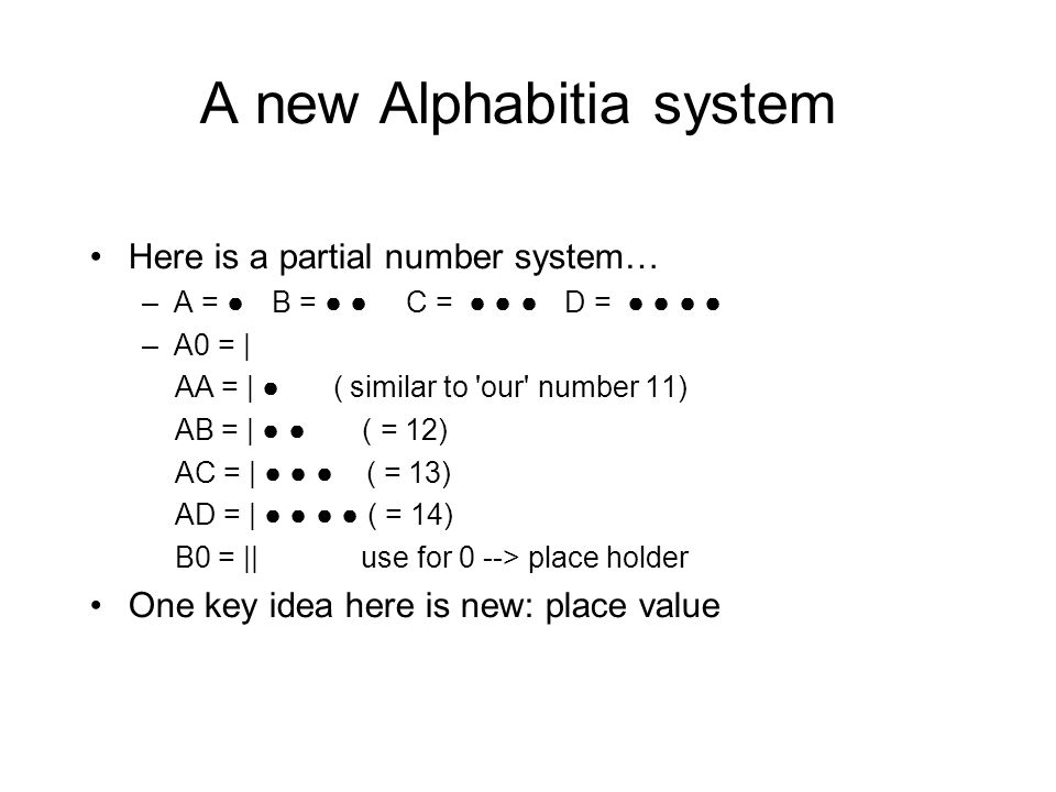 A new Alphabitia system Here is a partial number system… –A = ● B = ● ● C = ● ● ● D = ● ● ● ● –A0 = | AA = | ● ( similar to our number 11) AB = | ● ● ( = 12) AC = | ● ● ● ( = 13) AD = | ● ● ● ● ( = 14) B0 = || use for 0 --> place holder One key idea here is new: place value