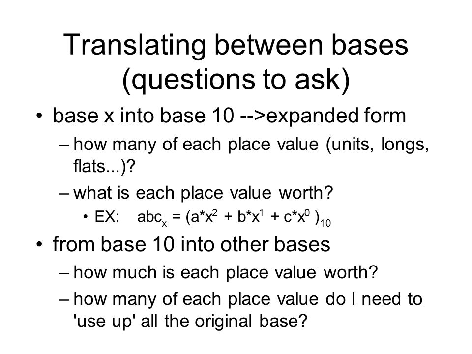 Translating between bases (questions to ask) base x into base 10 -->expanded form –how many of each place value (units, longs, flats...).