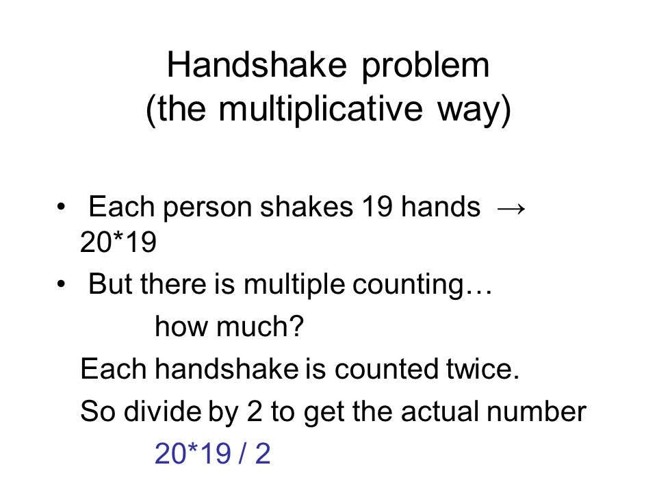 Handshake problem (the multiplicative way) Each person shakes 19 hands → 20*19 But there is multiple counting… how much.
