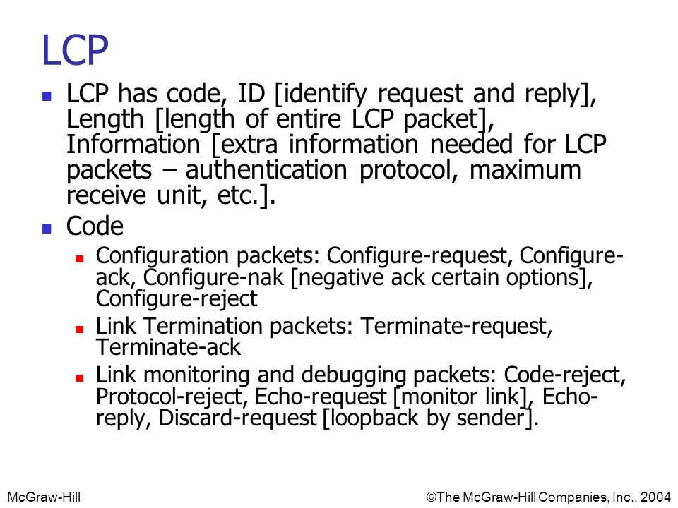 McGraw-Hill©The McGraw-Hill Companies, Inc., 2004 LCP LCP has code, ID [identify request and reply], Length [length of entire LCP packet], Information [extra information needed for LCP packets – authentication protocol, maximum receive unit, etc.].
