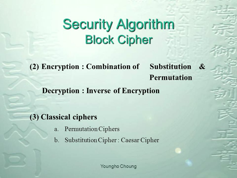Youngho Choung Security Algorithm Block Cipher (2)Encryption : Combination ofSubstitution& Permutation Decryption : Inverse of Encryption (3) Classical ciphers a.Permutation Ciphers b.Substitution Cipher : Caesar Cipher
