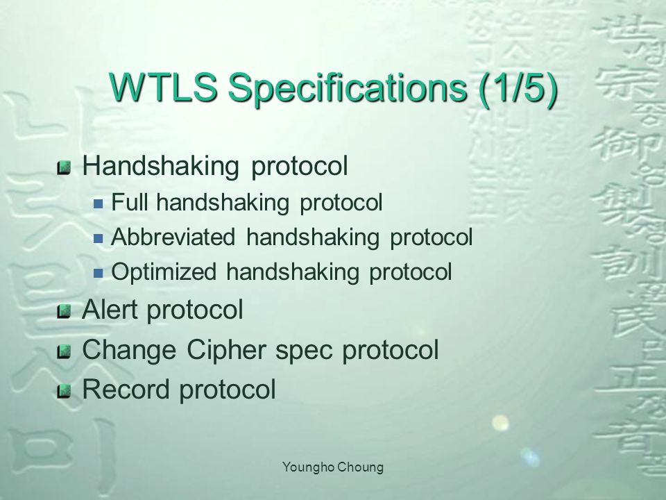 Youngho Choung WTLS Specifications (1/5) Handshaking protocol  Full handshaking protocol  Abbreviated handshaking protocol  Optimized handshaking protocol Alert protocol Change Cipher spec protocol Record protocol