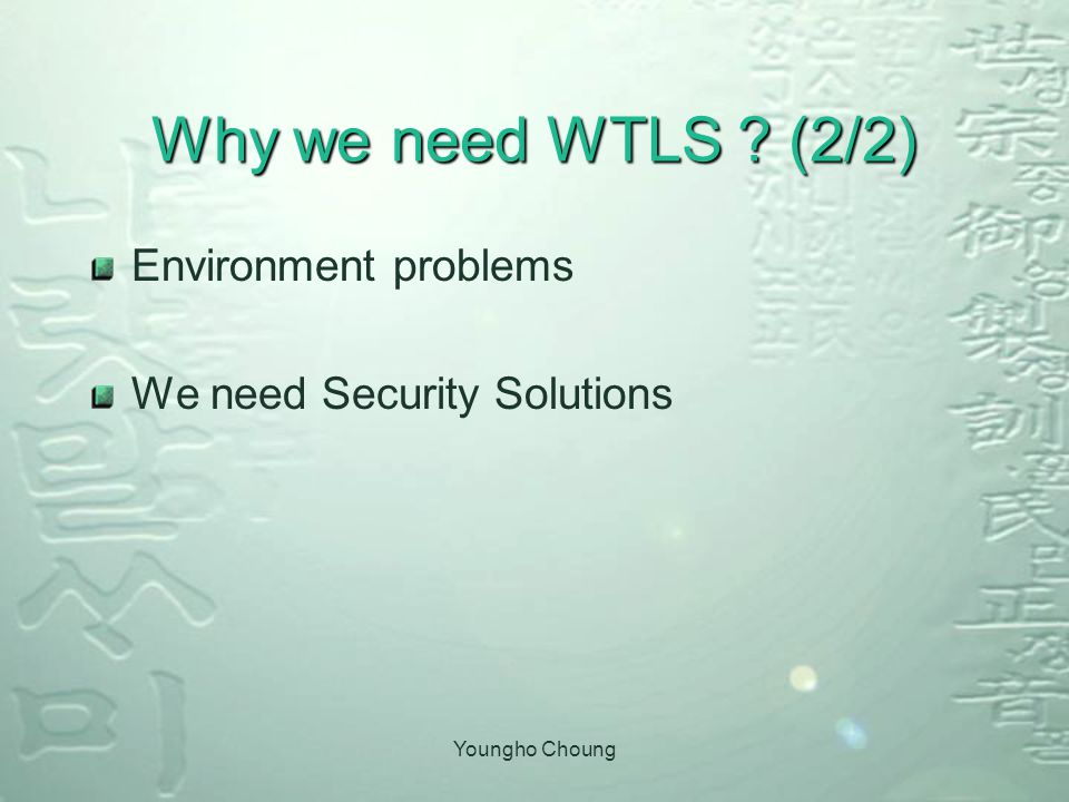 Youngho Choung Why we need WTLS (2/2) Environment problems We need Security Solutions