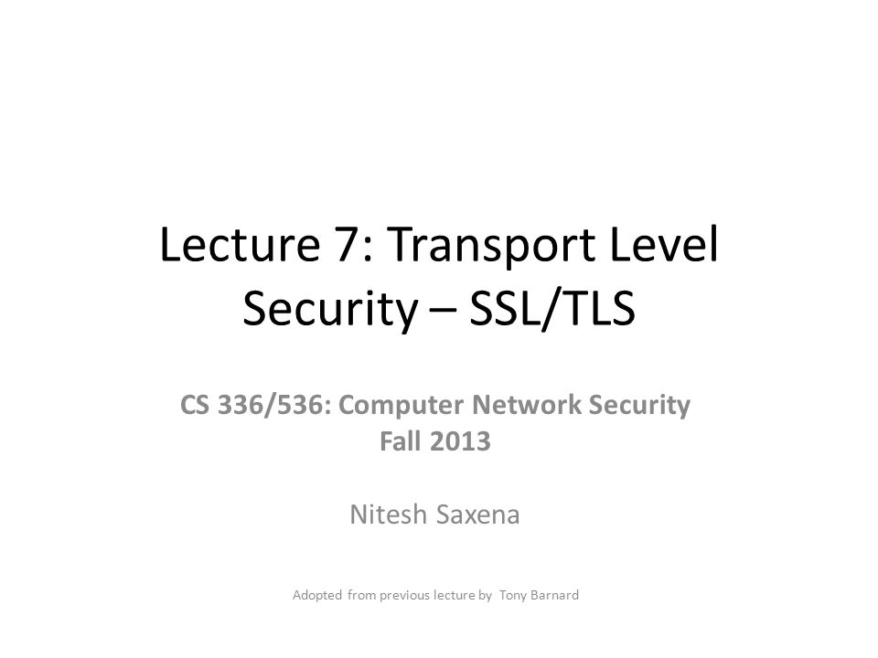 Lecture 7: Transport Level Security – SSL/TLS CS 336/536: Computer Network Security Fall 2013 Nitesh Saxena Adopted from previous lecture by Tony Barn