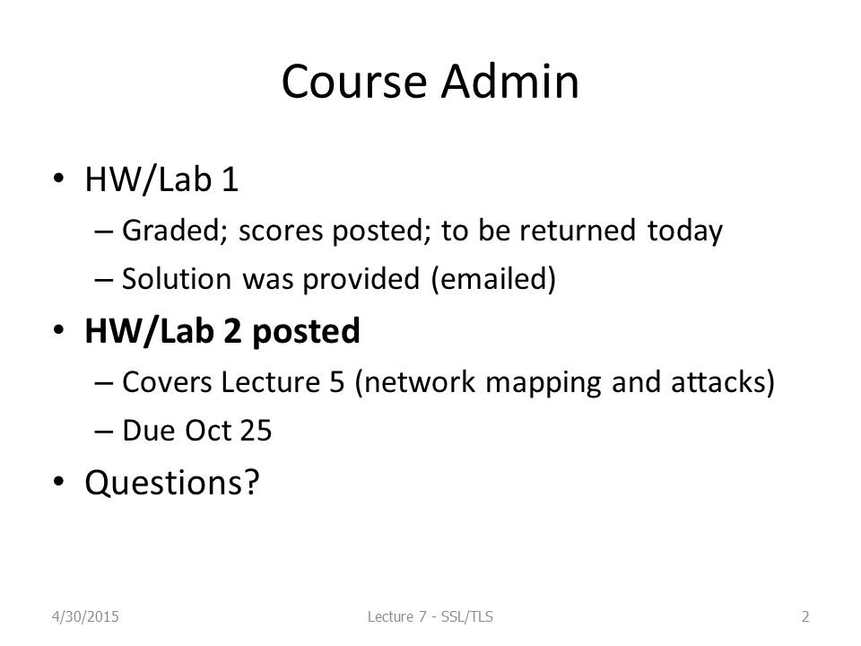 Course Admin Mid-Term Exam – Oct 23 – In-class, class timing (2 hrs?) – Covers Lecture 1-7 – Review Oct 16 4/30/2015Lecture 7 - SSL/TLS3