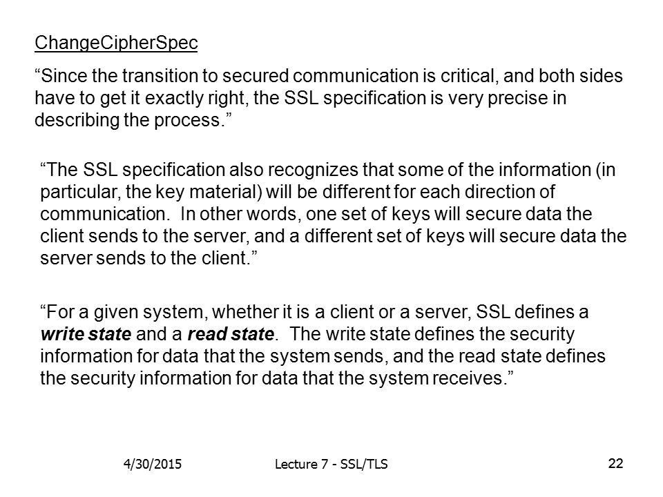 22 ChangeCipherSpec Since the transition to secured communication is critical, and both sides have to get it exactly right, the SSL specification is very precise in describing the process. The SSL specification also recognizes that some of the information (in particular, the key material) will be different for each direction of communication.