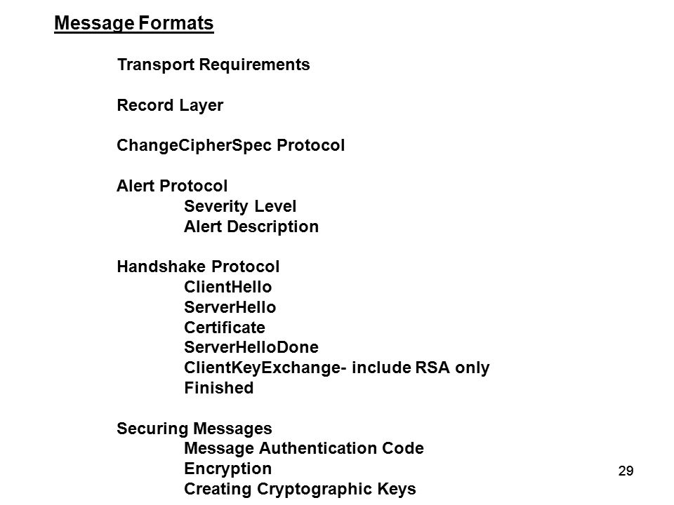 29 Message Formats Transport Requirements Record Layer ChangeCipherSpec Protocol Alert Protocol Severity Level Alert Description Handshake Protocol ClientHello ServerHello Certificate ServerHelloDone ClientKeyExchange- include RSA only Finished Securing Messages Message Authentication Code Encryption Creating Cryptographic Keys
