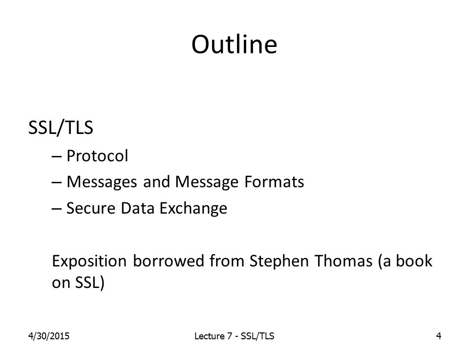 Outline SSL/TLS – Protocol – Messages and Message Formats – Secure Data Exchange Exposition borrowed from Stephen Thomas (a book on SSL) 4/30/2015Lecture 7 - SSL/TLS4