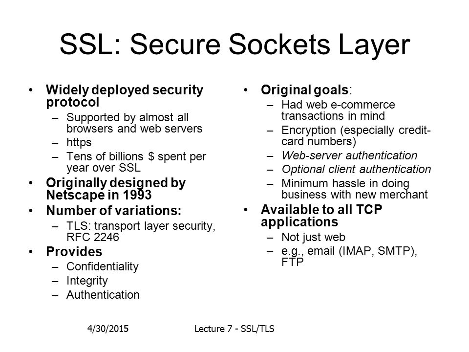 5 SSL: Secure Sockets Layer Widely deployed security protocol –Supported by almost all browsers and web servers –https –Tens of billions $ spent per year over SSL Originally designed by Netscape in 1993 Number of variations: –TLS: transport layer security, RFC 2246 Provides –Confidentiality –Integrity –Authentication Original goals: –Had web e-commerce transactions in mind –Encryption (especially credit- card numbers) –Web-server authentication –Optional client authentication –Minimum hassle in doing business with new merchant Available to all TCP applications –Not just web –e.g., email (IMAP, SMTP), FTP 4/30/2015Lecture 7 - SSL/TLS