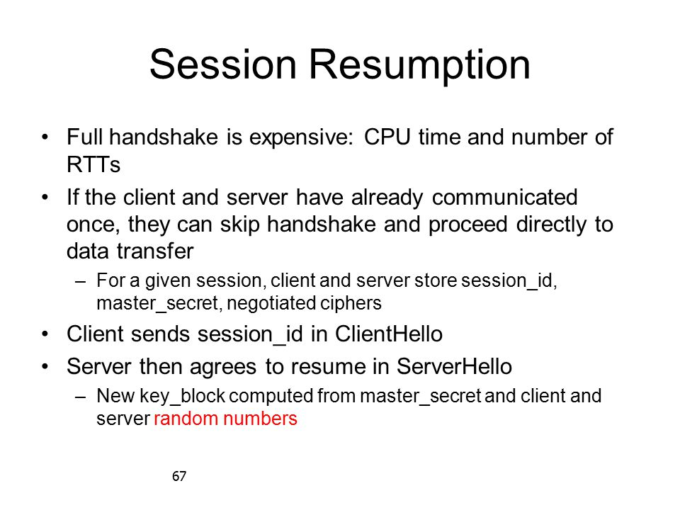 67 Session Resumption Full handshake is expensive: CPU time and number of RTTs If the client and server have already communicated once, they can skip handshake and proceed directly to data transfer –For a given session, client and server store session_id, master_secret, negotiated ciphers Client sends session_id in ClientHello Server then agrees to resume in ServerHello –New key_block computed from master_secret and client and server random numbers