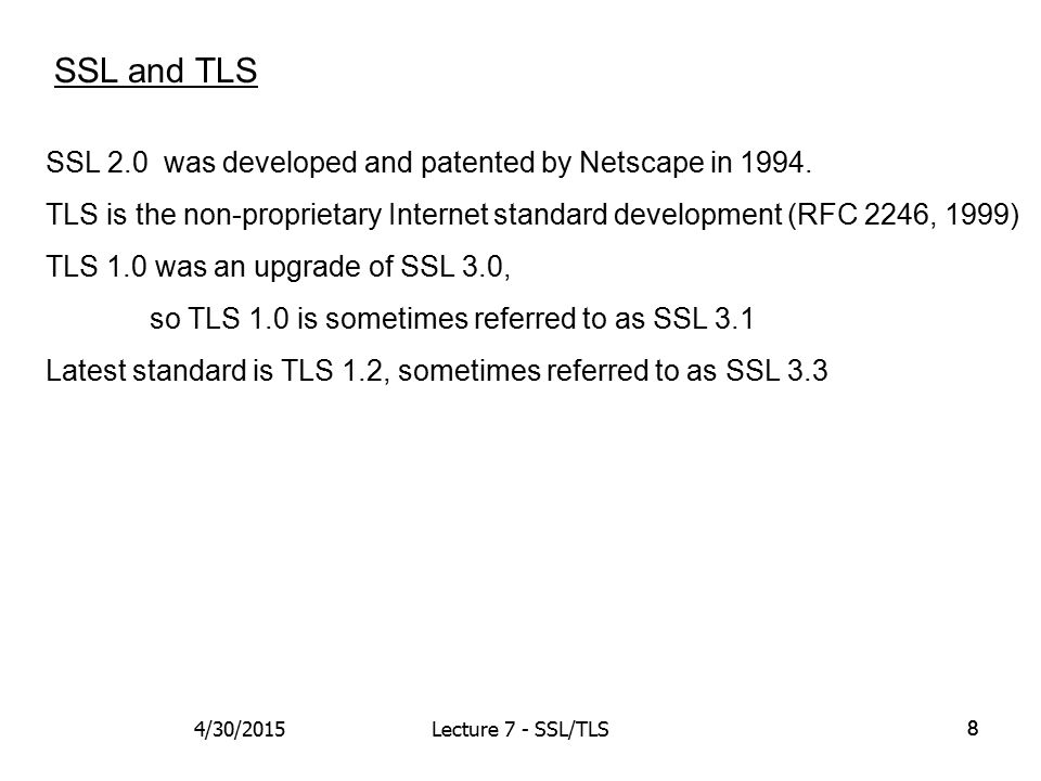 19 ClientHello Current versions: SSL 3.3, TLS 1.2 Also used as a nonce to repel replay attacks 4/30/2015Lecture 7 - SSL/TLS