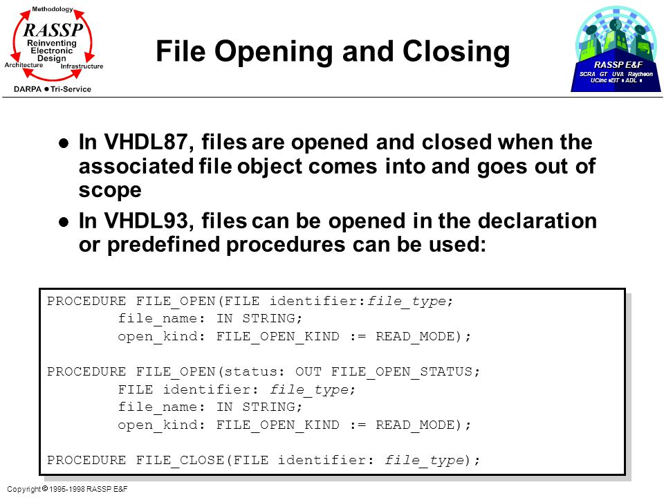 RASSP E&F SCRA GT UVA Raytheon UCinc EIT ADL Copyright  1995-1998 RASSP E&F File Opening and Closing l In VHDL87, files are opened and closed when the associated file object comes into and goes out of scope l In VHDL93, files can be opened in the declaration or predefined procedures can be used: PROCEDURE FILE_OPEN(FILE identifier:file_type; file_name: IN STRING; open_kind: FILE_OPEN_KIND := READ_MODE); PROCEDURE FILE_OPEN(status: OUT FILE_OPEN_STATUS; FILE identifier: file_type; file_name: IN STRING; open_kind: FILE_OPEN_KIND := READ_MODE); PROCEDURE FILE_CLOSE(FILE identifier: file_type); PROCEDURE FILE_OPEN(FILE identifier:file_type; file_name: IN STRING; open_kind: FILE_OPEN_KIND := READ_MODE); PROCEDURE FILE_OPEN(status: OUT FILE_OPEN_STATUS; FILE identifier: file_type; file_name: IN STRING; open_kind: FILE_OPEN_KIND := READ_MODE); PROCEDURE FILE_CLOSE(FILE identifier: file_type);