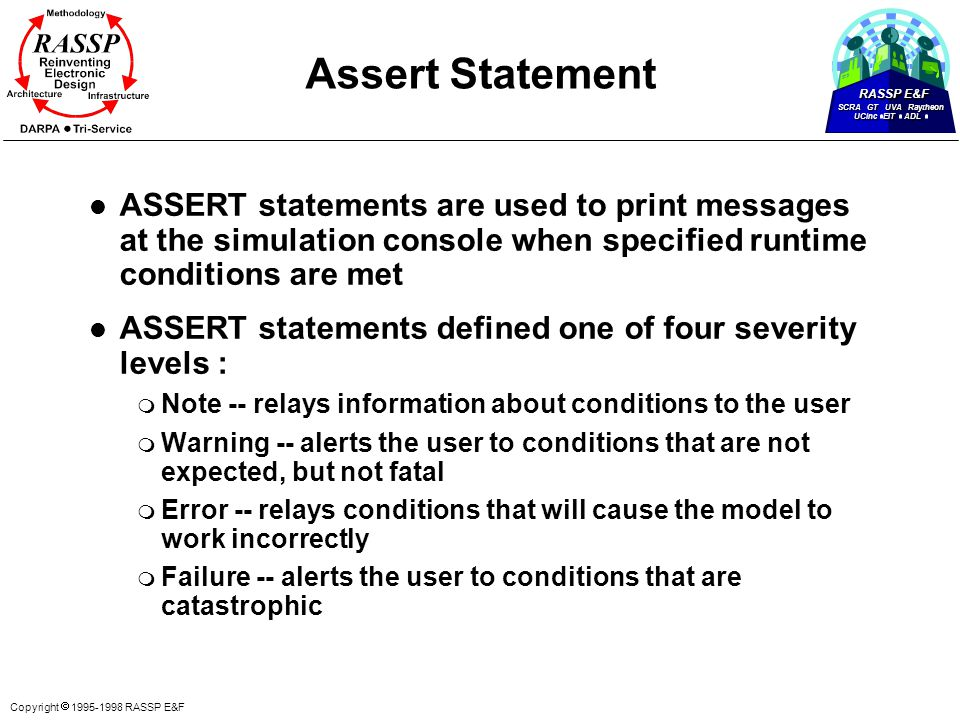 RASSP E&F SCRA GT UVA Raytheon UCinc EIT ADL Copyright  1995-1998 RASSP E&F Assert Statement l ASSERT statements are used to print messages at the simulation console when specified runtime conditions are met l ASSERT statements defined one of four severity levels : m Note -- relays information about conditions to the user m Warning -- alerts the user to conditions that are not expected, but not fatal m Error -- relays conditions that will cause the model to work incorrectly m Failure -- alerts the user to conditions that are catastrophic