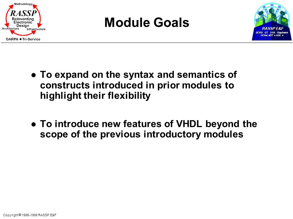RASSP E&F SCRA GT UVA Raytheon UCinc EIT ADL Copyright  1995-1998 RASSP E&F Module Goals l To expand on the syntax and semantics of constructs introduced in prior modules to highlight their flexibility l To introduce new features of VHDL beyond the scope of the previous introductory modules