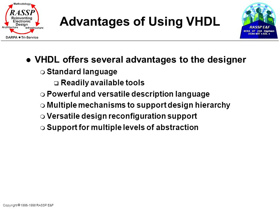 RASSP E&F SCRA GT UVA Raytheon UCinc EIT ADL Copyright  1995-1998 RASSP E&F Advantages of Using VHDL l VHDL offers several advantages to the designer m Standard language q Readily available tools m Powerful and versatile description language m Multiple mechanisms to support design hierarchy m Versatile design reconfiguration support m Support for multiple levels of abstraction