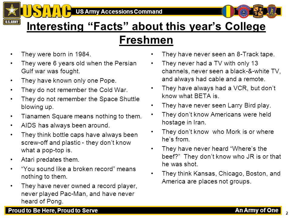 An Army of One Proud to Be Here, Proud to Serve US Army Accessions Command 2 Interesting Facts about this year's College Freshmen They were born in 1984.