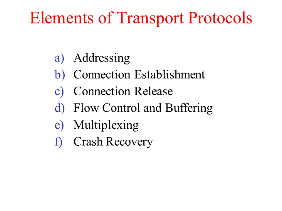 Elements of Transport Protocols a)Addressing b)Connection Establishment c)Connection Release d)Flow Control and Buffering e)Multiplexing f)Crash Recov