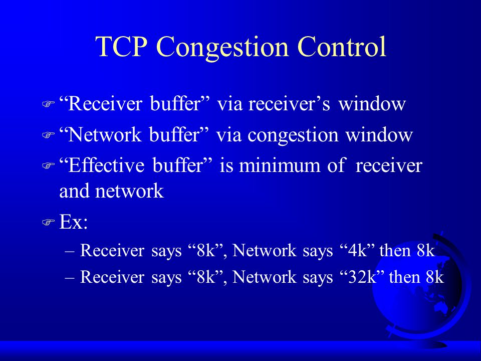 TCP Congestion Control F Receiver buffer via receiver's window F Network buffer via congestion window F Effective buffer is minimum of receiver and network F Ex: –Receiver says 8k , Network says 4k then 8k –Receiver says 8k , Network says 32k then 8k