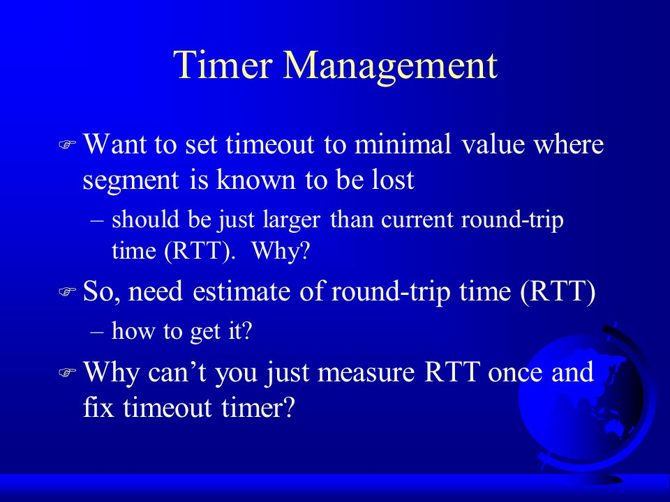 Timer Management F Want to set timeout to minimal value where segment is known to be lost –should be just larger than current round-trip time (RTT).