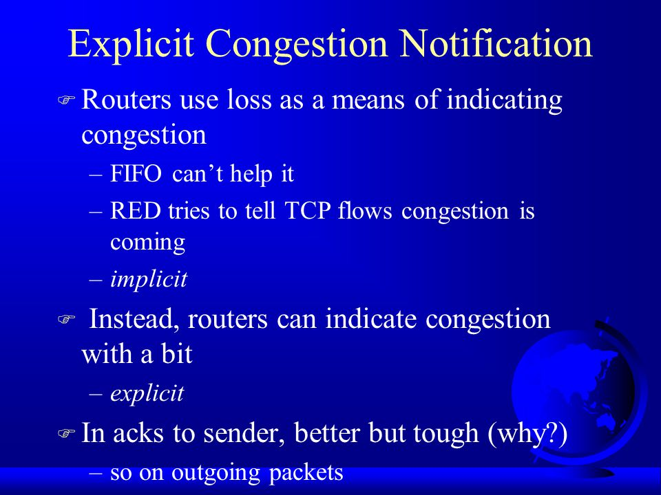 Explicit Congestion Notification F Routers use loss as a means of indicating congestion –FIFO can't help it –RED tries to tell TCP flows congestion is coming –implicit F Instead, routers can indicate congestion with a bit –explicit F In acks to sender, better but tough (why ) –so on outgoing packets