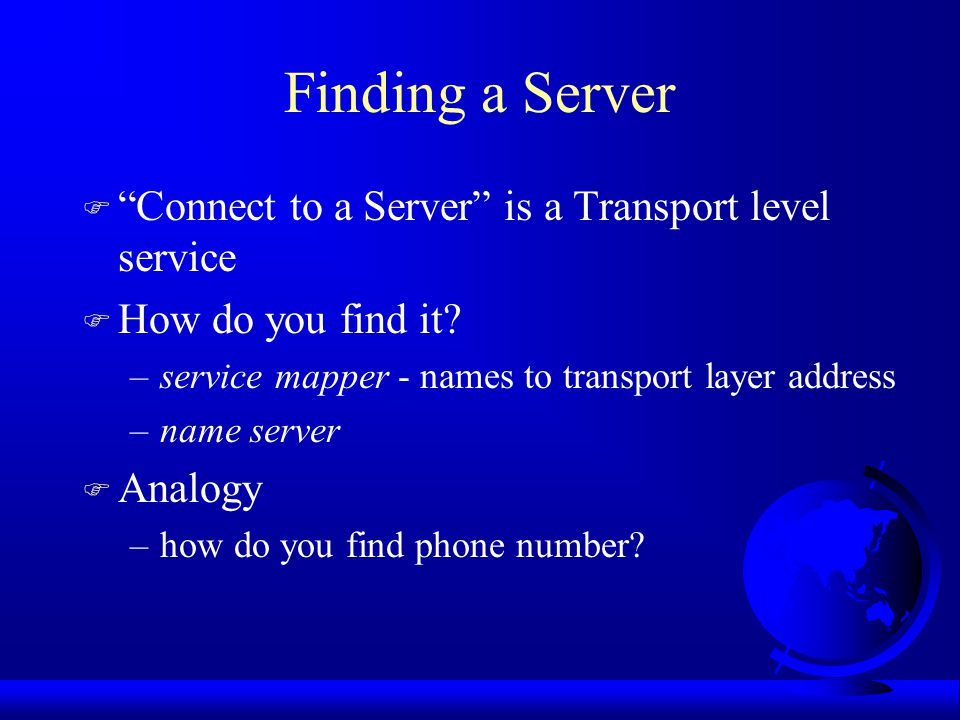 Finding a Server F Connect to a Server is a Transport level service F How do you find it.