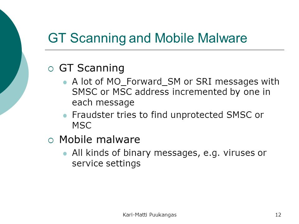 Kari-Matti Puukangas12 GT Scanning and Mobile Malware  GT Scanning A lot of MO_Forward_SM or SRI messages with SMSC or MSC address incremented by one