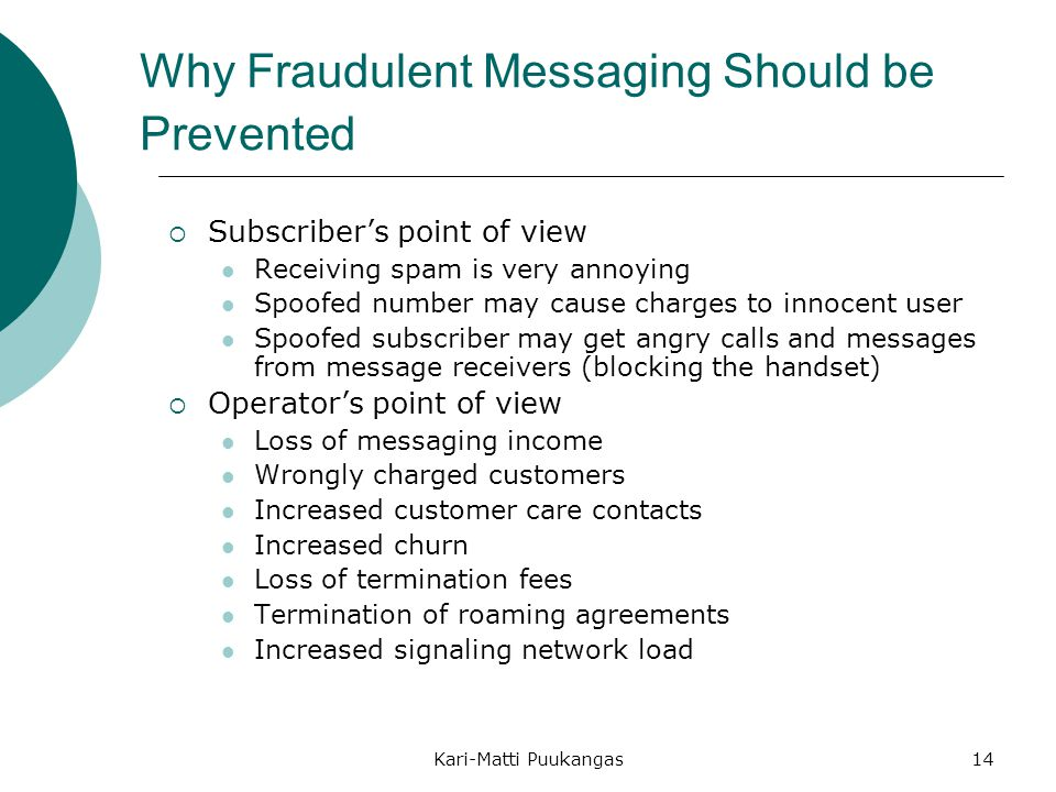 Kari-Matti Puukangas14 Why Fraudulent Messaging Should be Prevented  Subscriber's point of view Receiving spam is very annoying Spoofed number may cause charges to innocent user Spoofed subscriber may get angry calls and messages from message receivers (blocking the handset)  Operator's point of view Loss of messaging income Wrongly charged customers Increased customer care contacts Increased churn Loss of termination fees Termination of roaming agreements Increased signaling network load