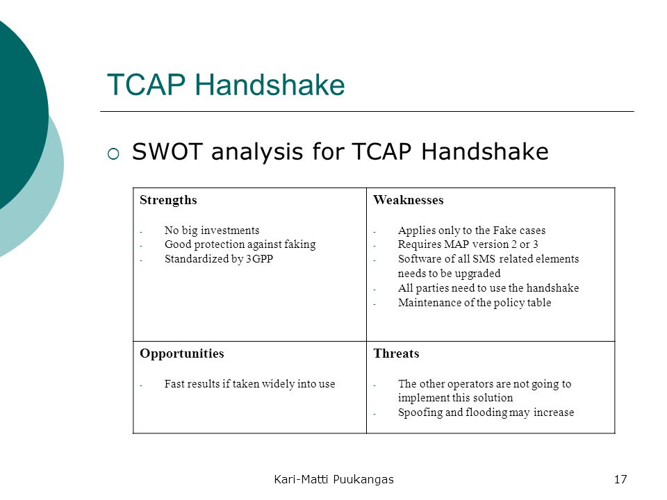 Kari-Matti Puukangas17 TCAP Handshake  SWOT analysis for TCAP Handshake Strengths - No big investments - Good protection against faking - Standardized by 3GPP Weaknesses - Applies only to the Fake cases - Requires MAP version 2 or 3 - Software of all SMS related elements needs to be upgraded - All parties need to use the handshake - Maintenance of the policy table Opportunities - Fast results if taken widely into use Threats - The other operators are not going to implement this solution - Spoofing and flooding may increase