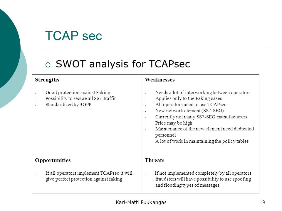 Kari-Matti Puukangas19 TCAP sec  SWOT analysis for TCAPsec Strengths - Good protection against Faking - Possibility to secure all SS7 traffic - Standardized by 3GPP Weaknesses - Needs a lot of interworking between operators - Applies only to the Faking cases - All operators need to use TCAPsec - New network element (SS7-SEG) - Currently not many SS7-SEG manufacturers - Price may be high - Maintenance of the new element need dedicated personnel - A lot of work in maintaining the policy tables Opportunities - If all operators implement TCAPsec it will give perfect protection against faking Threats - If not implemented completely by all operators fraudsters will have possibility to use spoofing and flooding types of messages
