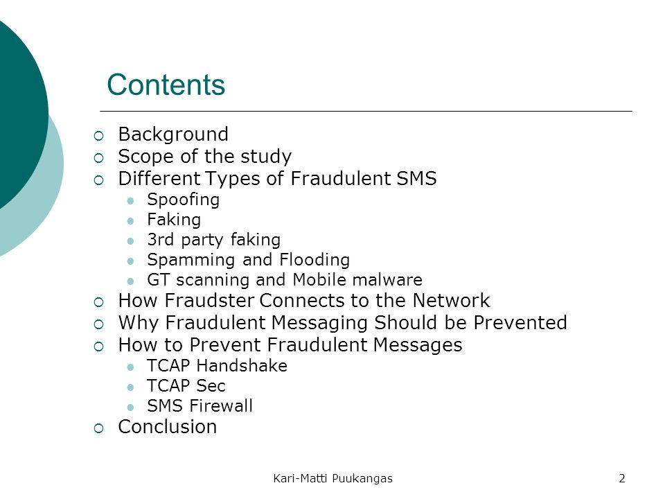Kari-Matti Puukangas2 Contents  Background  Scope of the study  Different Types of Fraudulent SMS Spoofing Faking 3rd party faking Spamming and Flooding GT scanning and Mobile malware  How Fraudster Connects to the Network  Why Fraudulent Messaging Should be Prevented  How to Prevent Fraudulent Messages TCAP Handshake TCAP Sec SMS Firewall  Conclusion