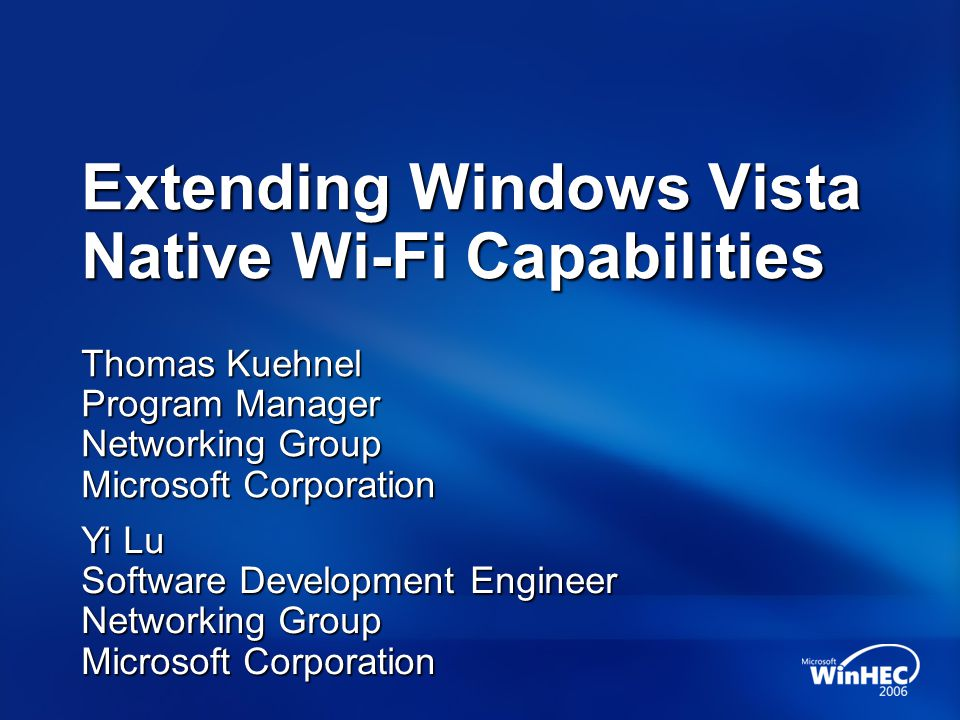 Extending Windows Vista Native Wi-Fi Capabilities Thomas Kuehnel Program Manager Networking Group Microsoft Corporation Yi Lu Software Development Eng