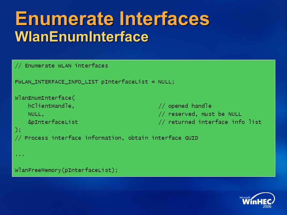 Enumerate Interfaces WlanEnumInterface // Enumerate WLAN interfaces PWLAN_INTERFACE_INFO_LIST pInterfaceList = NULL; WlanEnumInterface( hClientHandle,