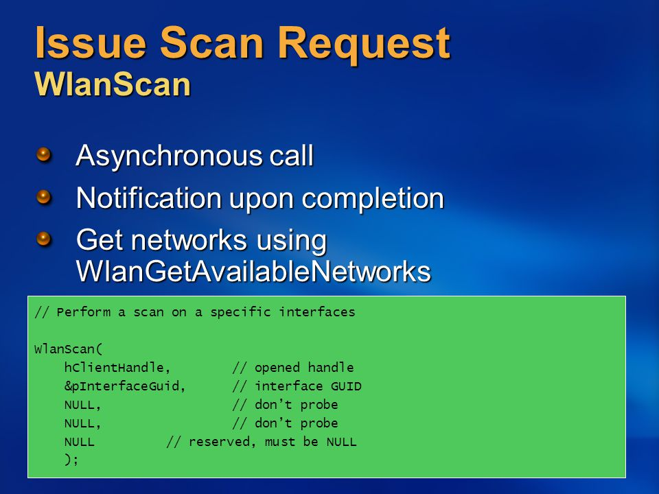 Issue Scan Request WlanScan Asynchronous call Notification upon completion Get networks using WlanGetAvailableNetworks // Perform a scan on a specific