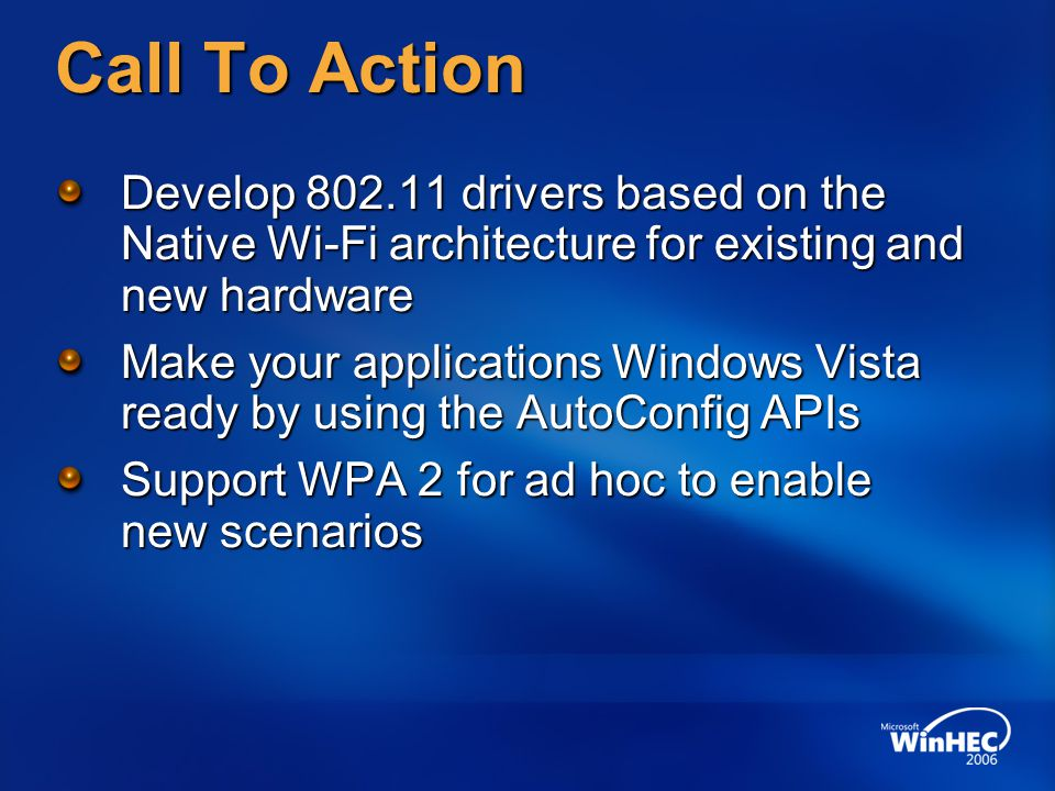 Call To Action Develop 802.11 drivers based on the Native Wi-Fi architecture for existing and new hardware Make your applications Windows Vista ready