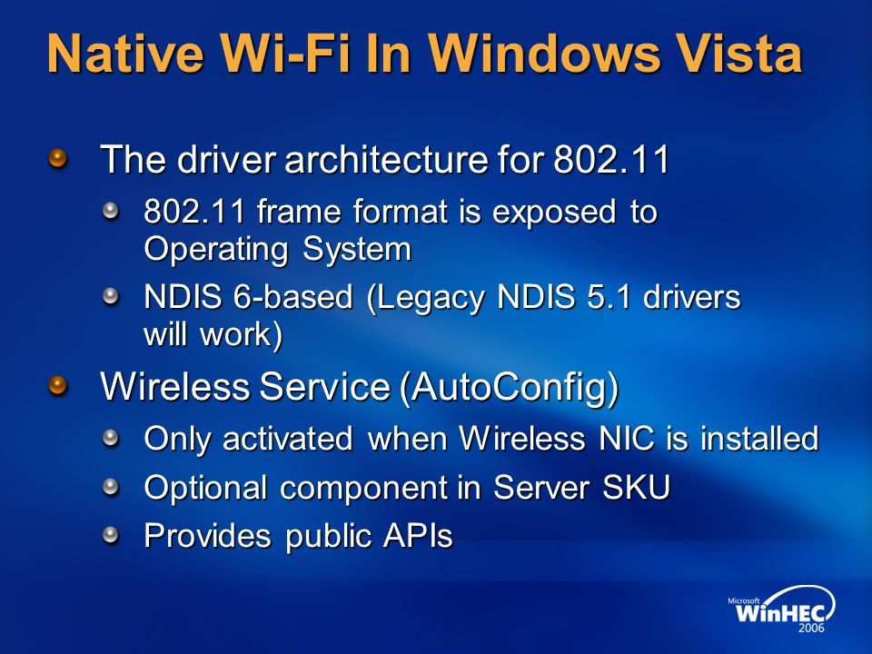 Native Wi-Fi In Windows Vista Added and improved features Improved security WPA2 (infrastructure and ad hoc), hidden network handling, all user/per-user profile (ACling) Better management Diagnostic, command line (netshell), group policy Easier to use New User Interface simplifies configuration Performance improvements 4-way handshake in kernel Better ad-hoc network integration File-sharing, People Near Me