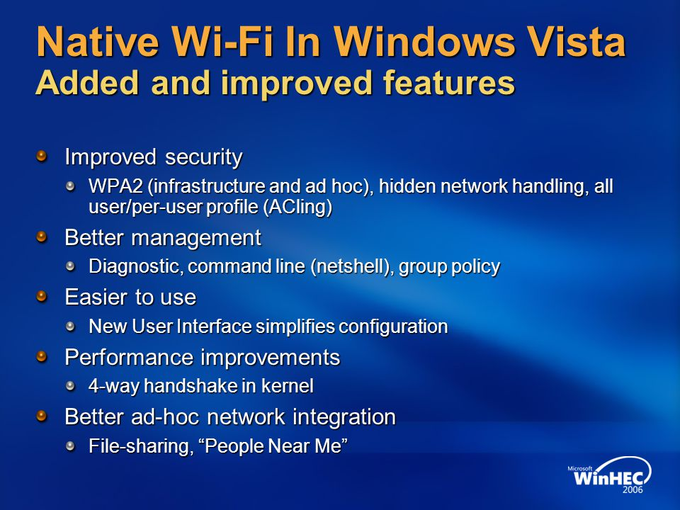 User Interface MS-EAP Auto Configuration Service Native Wi-Fi Architecture Overview NWF Miniport Driver & NIC 802.3 Public APIs 802.11 LWF Driver Diagnostics EAPHOST Native Wi-Fi Driver and NIC 802.11 PHY and MAC layer 802.11 PHY and MAC layer Roaming, encryption / decryption Roaming, encryption / decryption LWF Filter driver (nwifi.sys) Emulates 802.3 Emulates 802.3 Enforces security policy Enforces security policy Configures upper MAC, 4-way handshake Configures upper MAC, 4-way handshake Auto Configuration Service Connection control, discovery Connection control, discovery Profile management Profile management Provides Public APIs Provides Public APIs User Interface View Available Network UI (VAN-UI) View Available Network UI (VAN-UI) Wizards: get connected, create profile Wizards: get connected, create profile Preferred network list, profile UI Preferred network list, profile UI Microsoft EAP Methods MSCHAPv2, EAP TLS, PEAP MSCHAPv2, EAP TLS, PEAP Wireless diagnostics Helper classes Helper classes 802.1x FAT (legacy) Miniport Driver & NIC