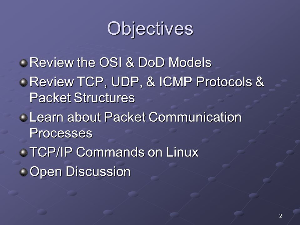 2 Objectives Review the OSI & DoD Models Review TCP, UDP, & ICMP Protocols & Packet Structures Learn about Packet Communication Processes TCP/IP Commands on Linux Open Discussion