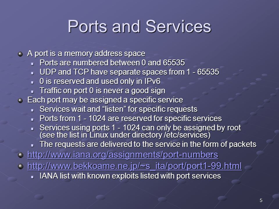5 Ports and Services A port is a memory address space Ports are numbered between 0 and 65535 Ports are numbered between 0 and 65535 UDP and TCP have separate spaces from 1 - 65535 UDP and TCP have separate spaces from 1 - 65535 0 is reserved and used only in IPv6 0 is reserved and used only in IPv6 Traffic on port 0 is never a good sign Traffic on port 0 is never a good sign Each port may be assigned a specific service Services wait and listen for specific requests Services wait and listen for specific requests Ports from 1 - 1024 are reserved for specific services Ports from 1 - 1024 are reserved for specific services Services using ports 1 - 1024 can only be assigned by root (see the list in Linux under directory /etc/services) Services using ports 1 - 1024 can only be assigned by root (see the list in Linux under directory /etc/services) The requests are delivered to the service in the form of packets The requests are delivered to the service in the form of packets http://www.iana.org/assignments/port-numbers http://www.bekkoame.ne.jp/~s_ita/port/port1-99.html IANA list with known exploits listed with port services IANA list with known exploits listed with port services