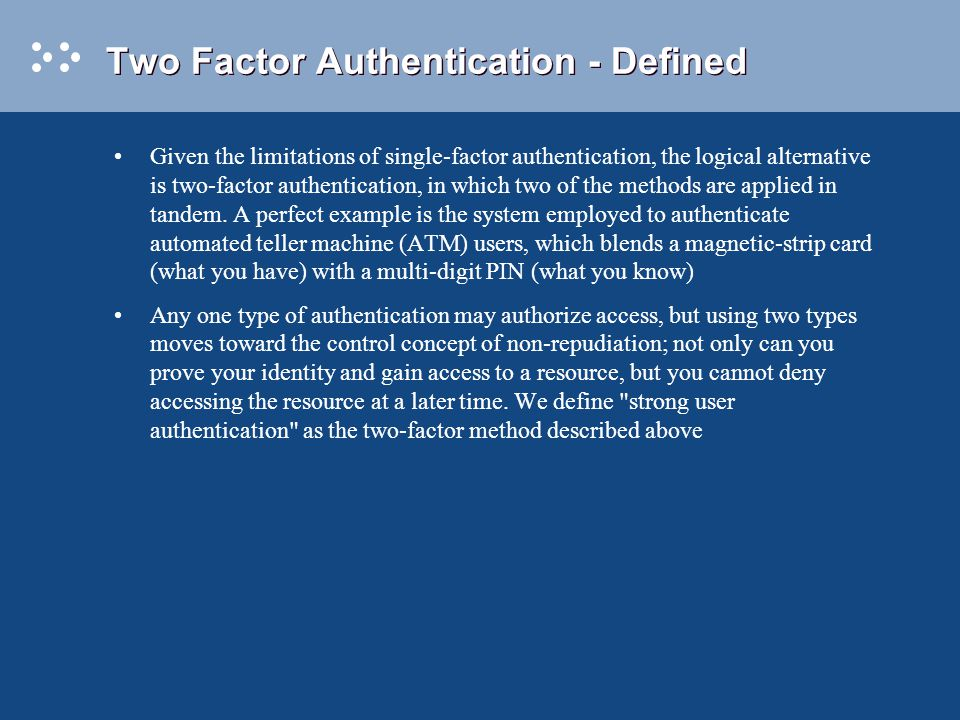 Two Factor Authentication - Defined Given the limitations of single-factor authentication, the logical alternative is two-factor authentication, in which two of the methods are applied in tandem.