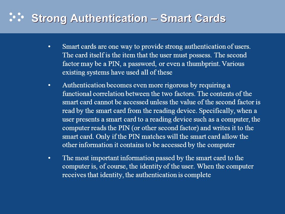 Strong Authentication – Smart Cards Smart cards are one way to provide strong authentication of users.