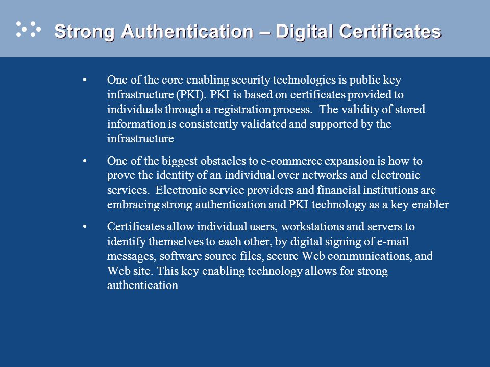 Strong Authentication – Digital Certificates One of the core enabling security technologies is public key infrastructure (PKI).