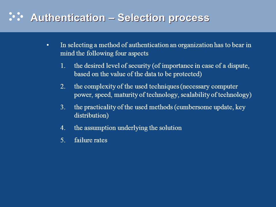 Authentication – Selection process In selecting a method of authentication an organization has to bear in mind the following four aspects 1.the desired level of security (of importance in case of a dispute, based on the value of the data to be protected) 2.the complexity of the used techniques (necessary computer power, speed, maturity of technology, scalability of technology) 3.the practicality of the used methods (cumbersome update, key distribution) 4.the assumption underlying the solution 5.failure rates