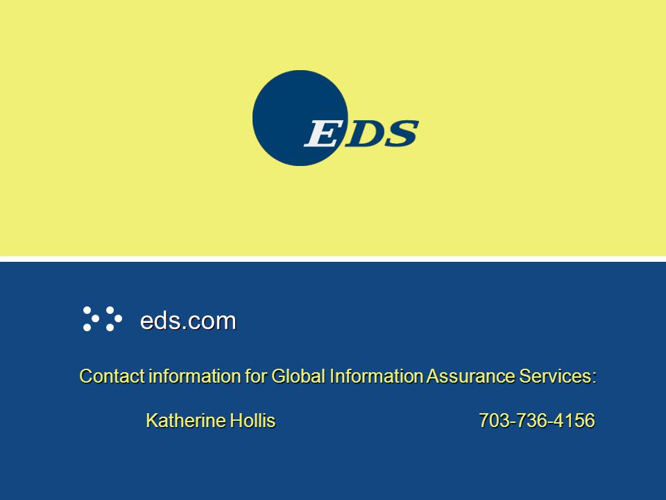 eds.com Contact information for Global Information Assurance Services: Katherine Hollis 703-736-4156