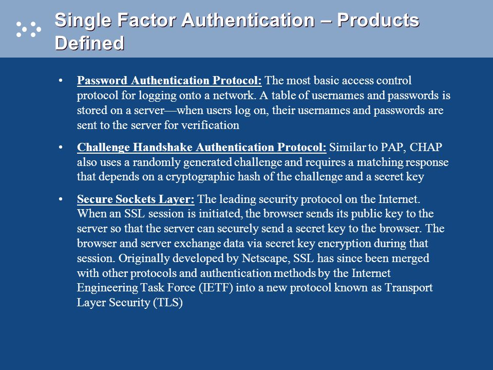 Single Factor Authentication – Products Defined Password Authentication Protocol: The most basic access control protocol for logging onto a network.